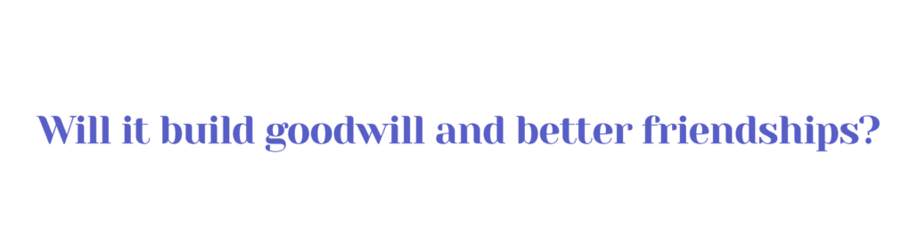 Will it build goodwill and better friendships?